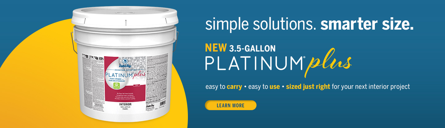 New 3.5-gallon Platinum Plus: easy to carry, easy to use, sized just right for your next interior project. Learn more!